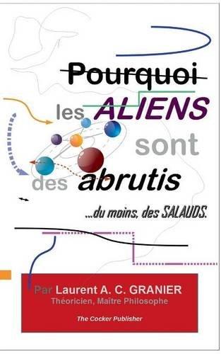 Read Online Pourquoi Les Aliens Sont Des Abrutis, ...Du Moins, Des Salauds (French Edition) pdf