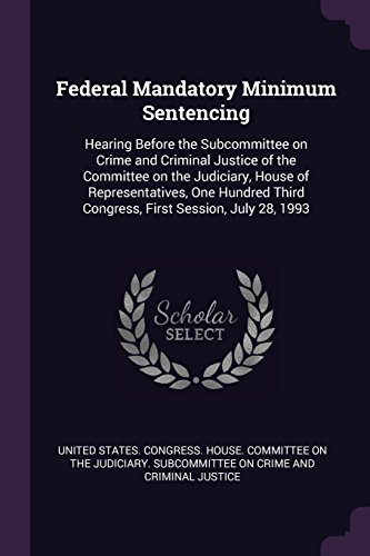 Federal Mandatory Minimum Sentencing: Hearing Before the Subcommittee on Crime and Criminal Justice of the Committee on the Judiciary, House of ... Third Congress, First Session, July 28, 1993