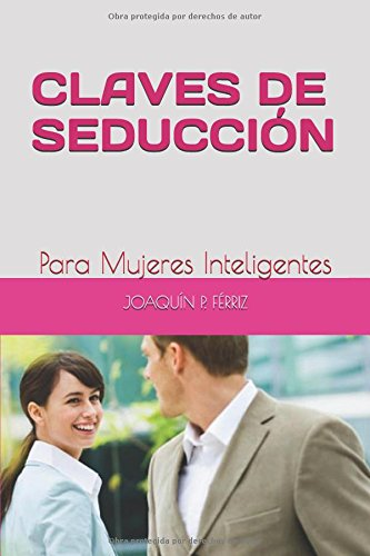 CLAVES DE SEDUCCION: Para Mujeres Inteligentes (Spanish Edition) [JOAQUIN P. FERRIZ] (Tapa Blanda)