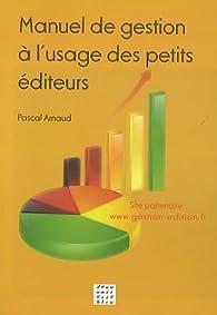 Manuel de gestion à l'usage des petits éditeurs par Pascal Arnaud