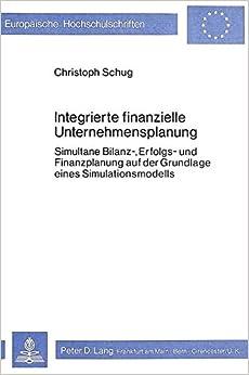 Integrierte Finanzielle Unternehmensplanung: Simultane Bilanz-, Erfolgs- Und Finanzplanung Auf Der Grundlage Eines Simulationsmodells (Europaeische Hochschulschriften / European University Studie)