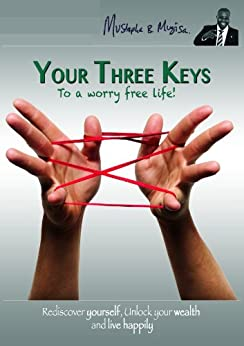 Your Three Keys To A Worry Free Life: Rediscover Yourself, Unlock Your Wealth and Live Happily by [Mugisa MBA, Mustapha B.]