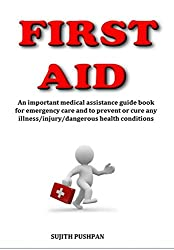 FIRST AID: An important medical assistance guide book for emergency care and to prevent or cure any illness/injury/dangerous health conditions (English Edition)