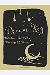 Dream Key - Unlock The Hidden Meanings Of Dreams - A Dream Journal For Interpreting Dreams: 50 pages of symbolism and meanings, 150 pages for recording. Paperback