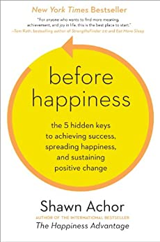 Before Happiness: The 5 Hidden Keys to Achieving Success, Spreading Happiness, and Sustaining Positive Change by [Achor, Shawn]
