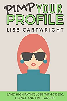 Pimp Your Profile: Land High Paying Jobs on oDesk, Elance and Freelancer! by [Cartwright, Lise]
