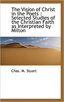 Book The Vision of Christ in the Poets: Selected Studies of the Christian Faith as Interpreted by Milton by Chas. M. Stuart (2009-09-21)