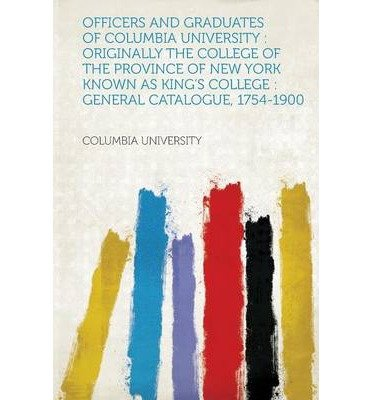 Read Online Officers and Graduates of Columbia University: Originally the College of the Province of New York Known as King's College: General Catalogue, 1754-190 (Paperback)(German) - Common PDF