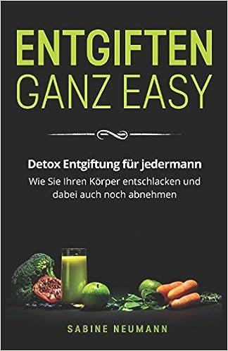 Entgiften Ganz Easy Detox Entgiftung Fur Jedermann Wie Sie Ihren
