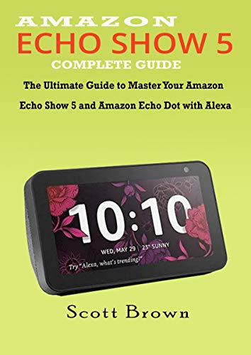 AMAZON ECHO SHOW 5 COMPLETE GUIDE: The Ultimate Guide to Master your Amazon Echo Show 5 and Amazon Echo Dot with Alexa (Kindle Generation Battery 2nd)