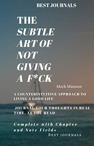 Best Journals: The Subtle Art of Not Giving a F*ck/ A Counterintuitive Approach to Living a Good Life/ Mark Manson/ Journal Your Thoughts In Real Time ... Read: Complete with Chapter and Note Fields (The Subtle Life Of Not Giving A)