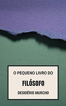 O pequeno livro do filósofo (Portuguese Edition) by [Murcho, Desidério]