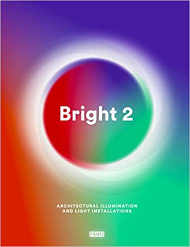 Bright 2: Architectural Illumination And Light Installations by Carmel Mc Namara