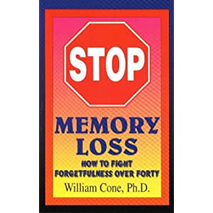Stop Memory Loss: How to Fight Forgetfulness over Forty William Cone and William P. Cone