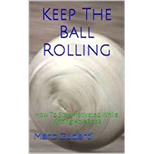 Keep The Ball Rolling: How To Stay Motivated While Writing An eBook