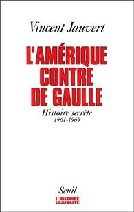 L'Amérique contre De Gaulle. Histoire secrète, 1961-1969 par Vincent Jauvert