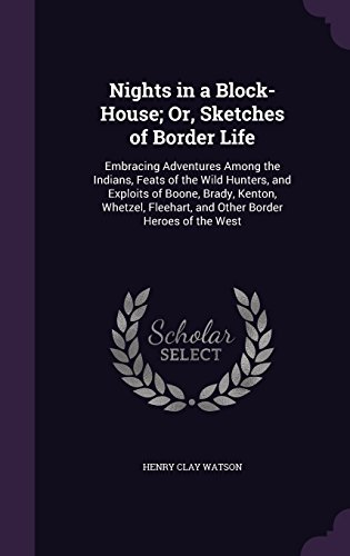 Nights in a Block-House; Or, Sketches of Border Life: Embracing Adventures Among the Indians, Feats of the Wild Hunters, and Exploits of Boone, Brady, ... Fleehart, and Other Border Heroes of the West
