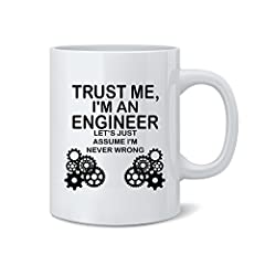 "Printed in the USA exclusively by Mad Ink Fashions. This Funny 11 Ounce Novelty mug is made out of the best ceramic and is the perfect gift for your loved ones. This ""Trust Me I'm An Engineer Lets Just Assume I'm Never Wrong"" Mug is printed c..."