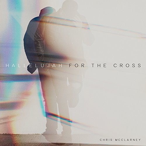 Hallelujah For The Cross Live By Chris Mcclarney On Amazon Music