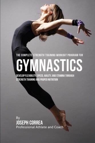 The Complete Strength Training Workout Program for Gymnastics: Develop Flexibility; Speed; Agility; and Stamina Through Strength Training and Proper Nutrition