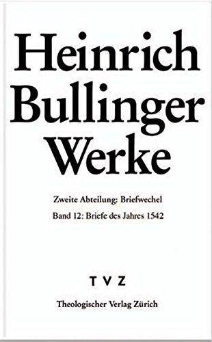 Read Online Heinrich Bullinger. Werke: 2. Abteilung: Briefwechsel. Band 12: Briefe Des Jahres 1542 (Bullinger, Heinrich, 1504-1575 Werke) (German Edition) PDF
