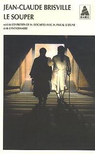 Le souper : Suivi de L'entretien de M Descartes avec M Pascal Le Jeune et de L'antichambre par Jean-Claude Brisville