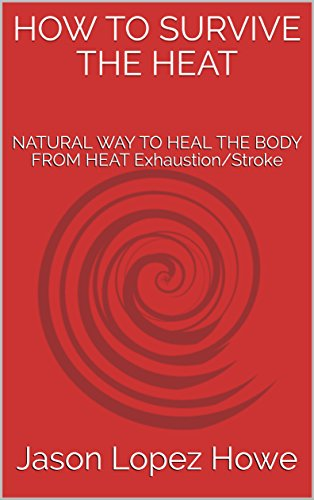 HOW TO SURVIVE THE HEAT: NATURAL WAY TO HEAL THE BODY FROM HEAT Exhaustion/Stroke