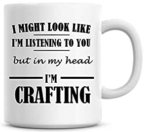 Funny Mug Gift for Women I Might Look Like I'm Listening To You But In My Head I'm Crafting Quote Sarcasm Coffee Mug Christmas Coffee Cup Ceramic 11OZ