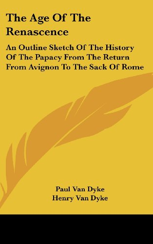 The Age Of The Renascence: An Outline Sketch Of The History Of The Papacy From The Return From Avignon To The Sack Of Rome