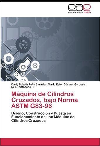 Máquina de Cilindros Cruzados, bajo Norma ASTM G83-96: Diseño, Construcción y Puesta en Funcionamiento de una Máquina de Cilindros Cruzados (Spanish ...