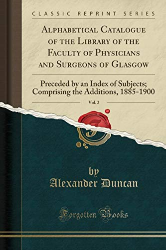 Alphabetical Catalogue of the Library of the Faculty of Physicians and Surgeons of Glasgow, Vol. 2: Preceded by an Index of Subjects; Comprising the Additions, 1885-1900 (Classic Reprint) ()