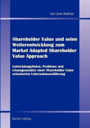 Shareholder Value und seine Weiterentwicklung zum Market Adapted Shareholder Value Approach. Entwicklungslinien, Probleme und Lösungsansätze einer Shareholder Value orientierten Unternehmensführung