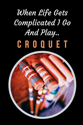 When Life Gets Complicated I Go And Play Croquet: Themed Novelty Lined Notebook / Journal To Write In Perfect Gift Item (6 x 9 inches)