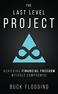 The Last Level Project: Achieving Financial Freedom without Compromise by Buck Flogging (2015-11-25)
