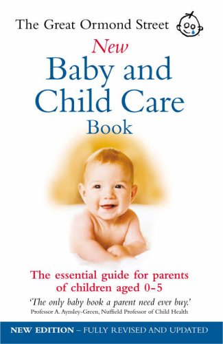 The Great Ormond Street New Baby & Child Care Book: The Essential Guide for Parents of Children Aged 0-5