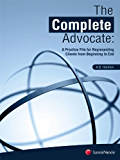The Complete Advocate: A Practice File for Representing Clients from Beginning to End: 1