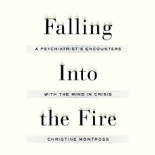 Falling into the Fire: A Psychiatrist's Encounters with the Mind in Crisis Audiobook by Christine Montross Narrated by Christine Montross