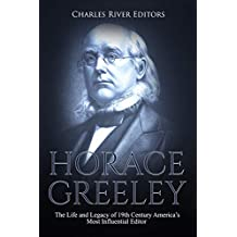 Horace Greeley: The Life and Legacy of 19th Century America's Most Influential Editor