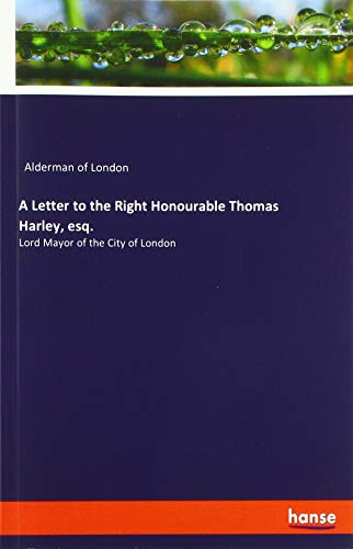 A Letter to the Right Honourable Thomas Harley, esq.: Lord Mayor of the City of London