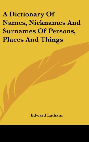 A Dictionary Of Names, Nicknames And Surnames Of Persons, Places And Things