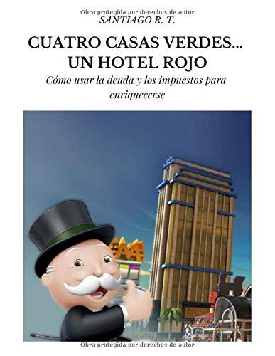 Cuatro Casas Verdes... Un Hotel Rojo: Cómo usar la deuda y los impuestos para enriquecerse por R. T., Santiago