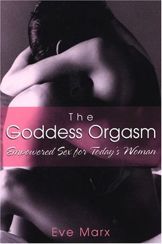 The Goddess Orgasm: Empowered Sex for Today's Woman