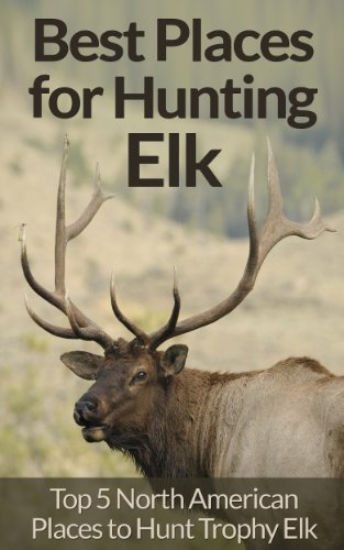 Elk Hunting: Survival Essentials for Hunting Elk - Top 5 North American Places for Trophy Elk Hunting! (Animal Tracking, Fly Fishing, Survival Pantry, ... Rock Climbing, Archery, Dog Training) by [Wright, David]