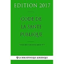 Code de la santé publique - Edition 2017: Version mise à jour au 1er janvier 2017 (French Edition)