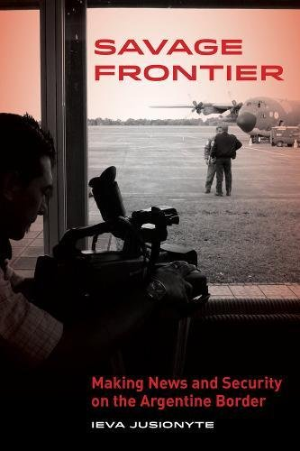 Savage Frontier: Making News and Security on the Argentine Border [Ieva Jusionyte] (Tapa Blanda)