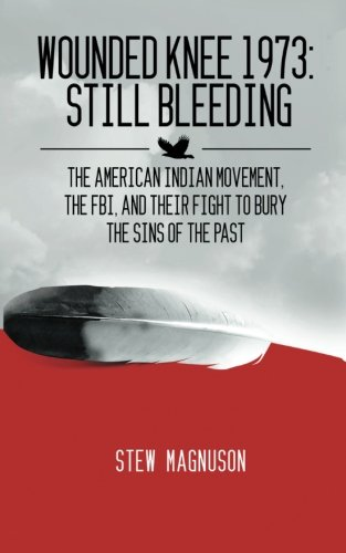 Wounded Knee 1973: Still Bleeding: The American Indian Movement, the FBI, and their Fight to Bury the Sins of the Past