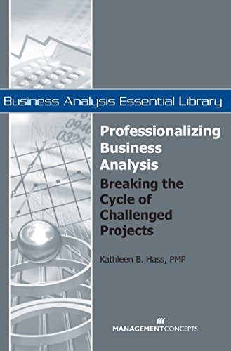 Professionalizing Business Analysis: Breaking the Cycle of Challenged Projects (Business Analysis Essential Library)