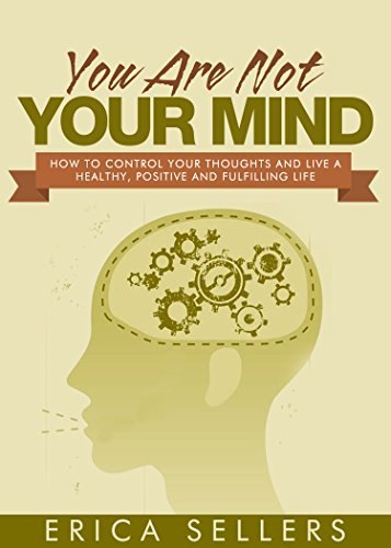 You Are Not Your Mind: How To Control Your Thoughts And Live A Healthy,  Positive And Fulfilling Life (Positive Thinking, Mindfulness, Focus, Stress