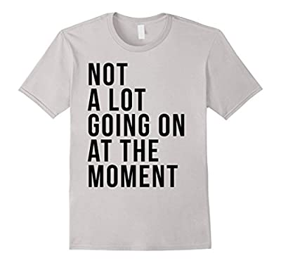 Funny T-shirt - Not A Lot Going On At The Moment