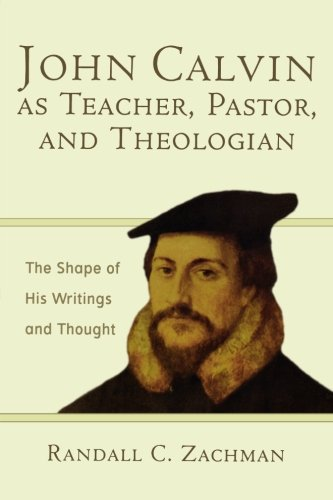 John Calvin as Teacher, Pastor, and Theologian: The Shape of His Writings and Thought